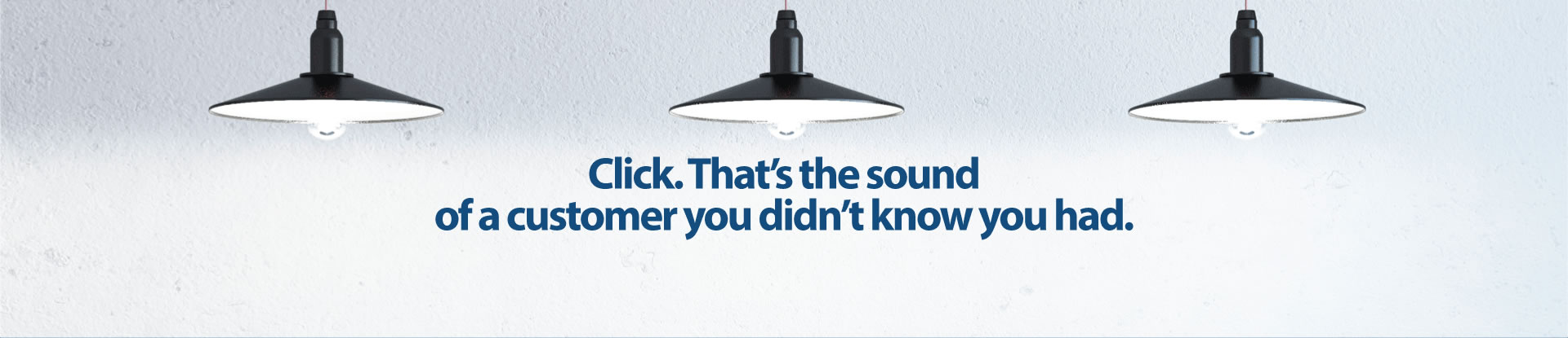 Click. That's the sound of a customer you didn't know you had.